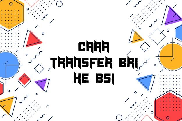 Cara Transfer BRI ke BSI
