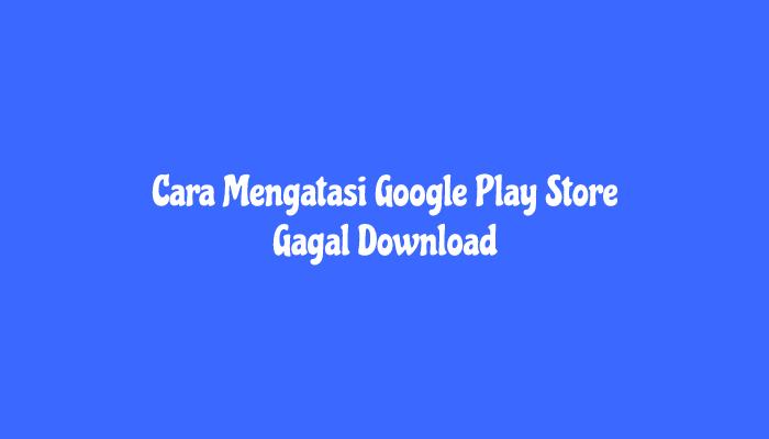 Cara Mengatasi Google Play Store Gagal Download