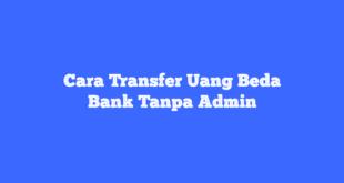 Cara Transfer Uang Beda Bank Tanpa Admin